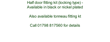 Half door fitting kit (locking type) -  Available in black or nickel plated  Also available tonneau fitting kt  Call 01798 817560 for details     Also ask us about  upgraded hood fittings